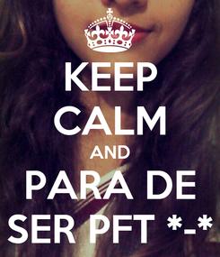 Poster: KEEP CALM AND PARA DE SER PFT *-*