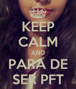 Poster: KEEP CALM AND PARA DE SER PFT