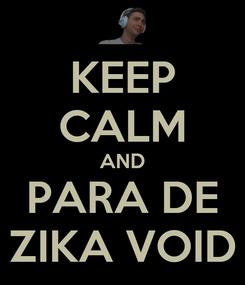 Poster: KEEP CALM AND PARA DE ZIKA VOID