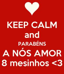 Poster: KEEP CALM and PARABÉNS A NÓS AMOR 8 mesinhos <3
