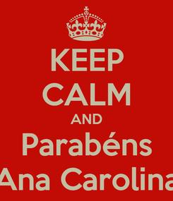 Poster: KEEP CALM AND Parabéns Ana Carolina