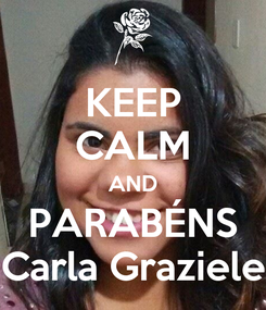 Poster: KEEP CALM AND PARABÉNS Carla Graziele