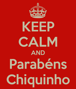 Poster: KEEP CALM AND Parabéns Chiquinho