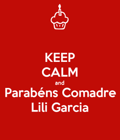 Poster: KEEP CALM and Parabéns Comadre Lili Garcia