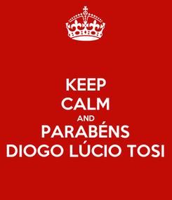 Poster: KEEP CALM AND PARABÉNS DIOGO LÚCIO TOSI