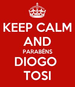 Poster: KEEP CALM AND PARABÉNS DIOGO  TOSI