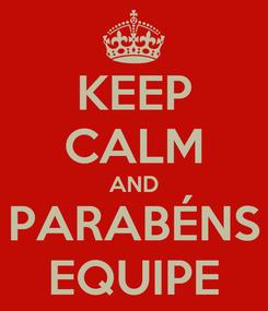 Poster: KEEP CALM AND PARABÉNS EQUIPE