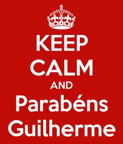 Poster: KEEP CALM AND Parabéns Guilherme