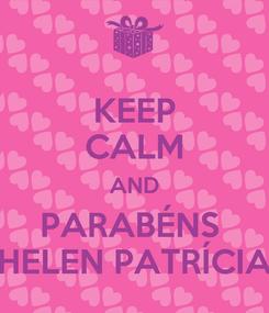 Poster: KEEP CALM AND PARABÉNS  HELEN PATRÍCIA
