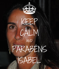 Poster: KEEP CALM AND PARABÉNS ISABEL