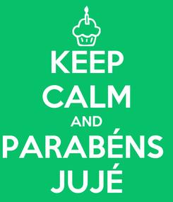 Poster: KEEP CALM AND PARABÉNS  JUJÉ