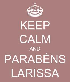 Poster: KEEP CALM AND PARABÉNS LARISSA