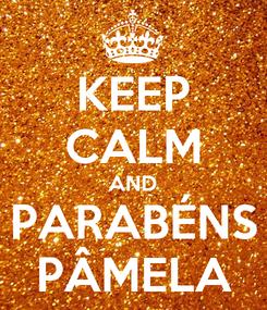 Poster: KEEP CALM AND PARABÉNS PÂMELA