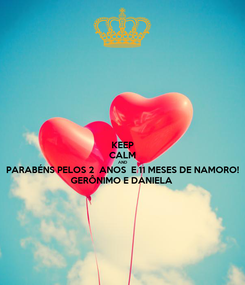 Poster: KEEP CALM AND PARABÉNS PELOS 2  ANOS  E 11 MESES DE NAMORO! GERÔNIMO E DANIELA