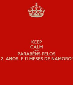 Poster: KEEP CALM AND PARABÉNS PELOS 2  ANOS  E 11 MESES DE NAMORO!