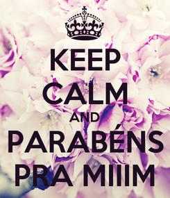 Poster: KEEP CALM AND PARABÉNS PRA MIIIM
