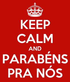 Poster: KEEP CALM AND PARABÉNS PRA NÓS