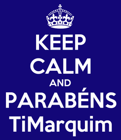 Poster: KEEP CALM AND PARABÉNS TiMarquim