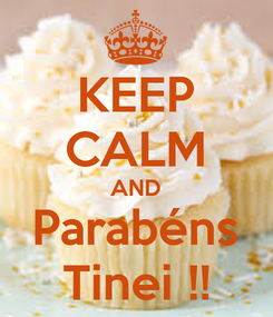 Poster: KEEP CALM AND Parabéns Tinei !!