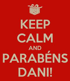 Poster: KEEP CALM AND PARABÉNS DANI!