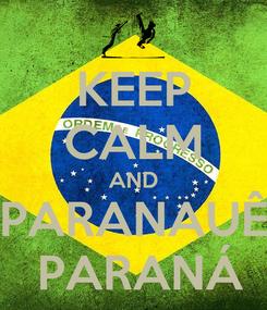 Poster: KEEP CALM AND PARANAUÊ  PARANÁ