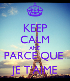 Poster: KEEP CALM AND PARCE QUE  JE T'AIME