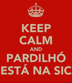 Poster: KEEP CALM AND PARDILHÓ ESTÁ NA SIC