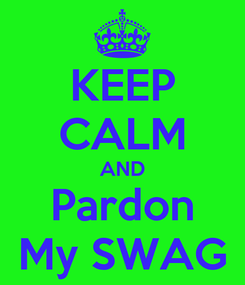 Poster: KEEP CALM AND Pardon My SWAG