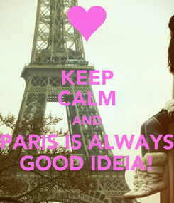 Poster: KEEP CALM AND PARIS IS ALWAYS GOOD IDEIA!