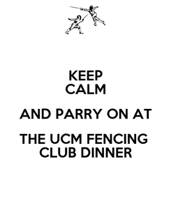 Poster: KEEP CALM AND PARRY ON AT THE UCM FENCING  CLUB DINNER