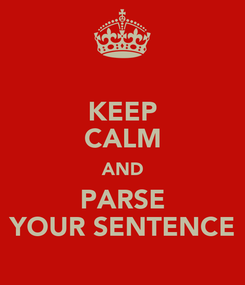 Poster: KEEP CALM AND PARSE YOUR SENTENCE