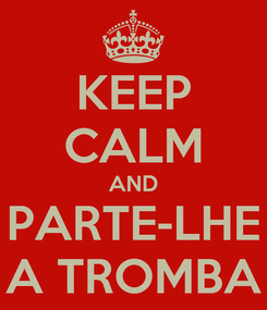 Poster: KEEP CALM AND PARTE-LHE A TROMBA