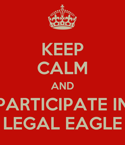 Poster: KEEP CALM AND PARTICIPATE IN LEGAL EAGLE