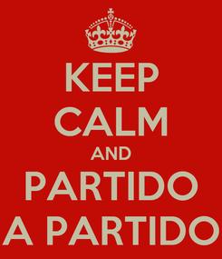 Poster: KEEP CALM AND PARTIDO A PARTIDO