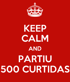 Poster: KEEP CALM AND PARTIU 500 CURTIDAS