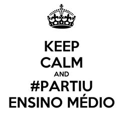 Poster: KEEP CALM AND #PARTIU ENSINO MÉDIO