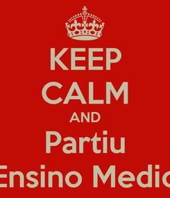 Poster: KEEP CALM AND Partiu Ensino Medio