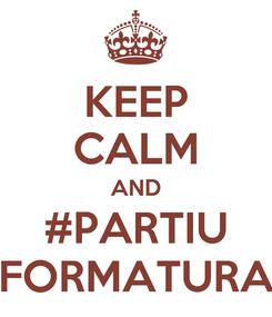 Poster: KEEP CALM AND #PARTIU FORMATURA