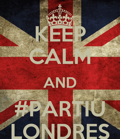 Poster: KEEP CALM AND #PARTIU LONDRES