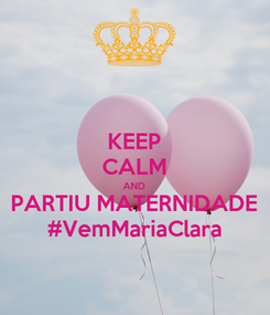 Poster: KEEP CALM AND PARTIU MATERNIDADE #VemMariaClara
