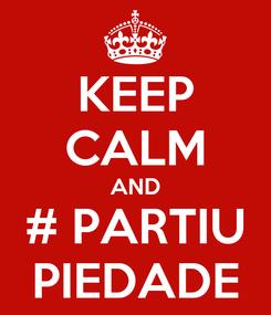 Poster: KEEP CALM AND # PARTIU PIEDADE