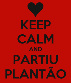 Poster: KEEP CALM AND PARTIU PLANTÃO