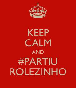 Poster: KEEP CALM AND #PARTIU ROLEZINHO
