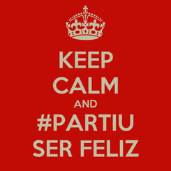 Poster: KEEP CALM AND #PARTIU SER FELIZ