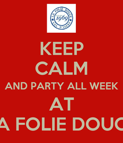 Poster: KEEP CALM AND PARTY ALL WEEK AT LA FOLIE DOUCE