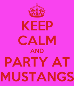 Poster: KEEP CALM AND PARTY AT MUSTANGS