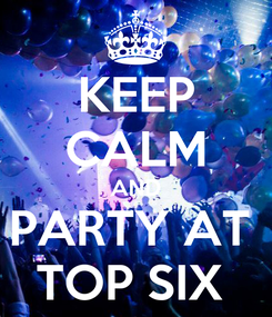 Poster: KEEP CALM AND PARTY AT  TOP SIX