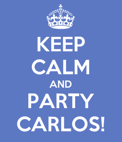 Poster: KEEP CALM AND PARTY CARLOS!