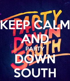 Poster: KEEP CALM AND PARTY DOWN SOUTH
