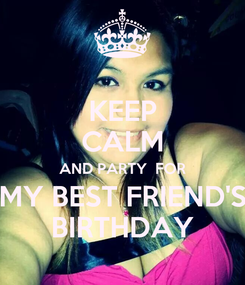 Poster: KEEP CALM AND PARTY  FOR MY BEST FRIEND'S BIRTHDAY